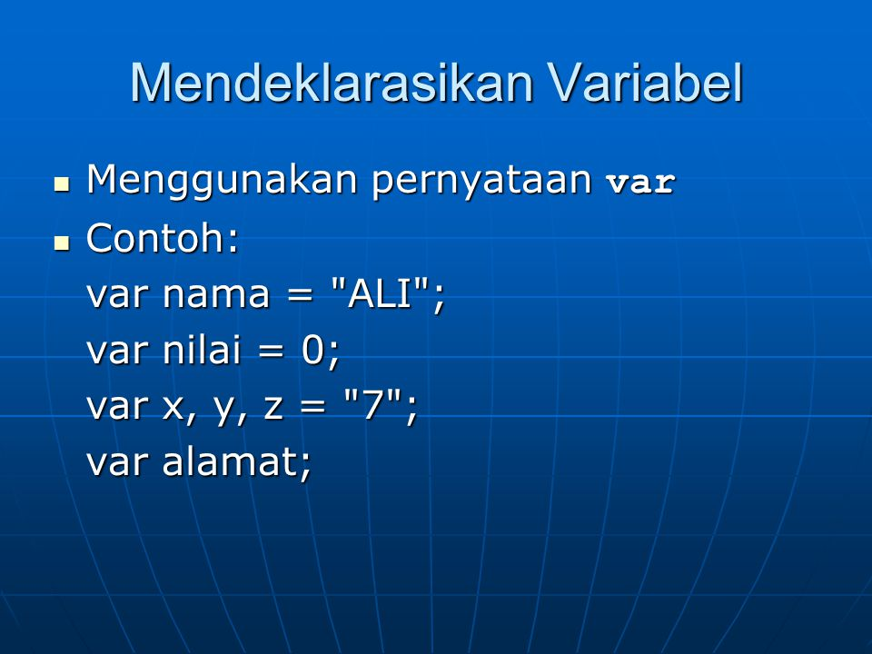 Menamakan Variabel Diawali dengan huruf atau karater garis bawah(_) Diawali dengan huruf atau karater garis bawah(_) Karakter kedua dan seterusnya bisa berupa huruf, angka, atau karakter garis bawah Karakter kedua dan seterusnya bisa berupa huruf, angka, atau karakter garis bawah Huruf kapital dan huruf kecil dibedakan Huruf kapital dan huruf kecil dibedakan Contoh nama variabel: Contoh nama variabel: sah: var, X, kuartal2, bulan_12sah: var, X, kuartal2, bulan_12 salah: 2bulan, bulan 2, bulanMaret+Aprilsalah: 2bulan, bulan 2, bulanMaret+April berbeda: Bulan_2 dengan BULAN_2berbeda: Bulan_2 dengan BULAN_2