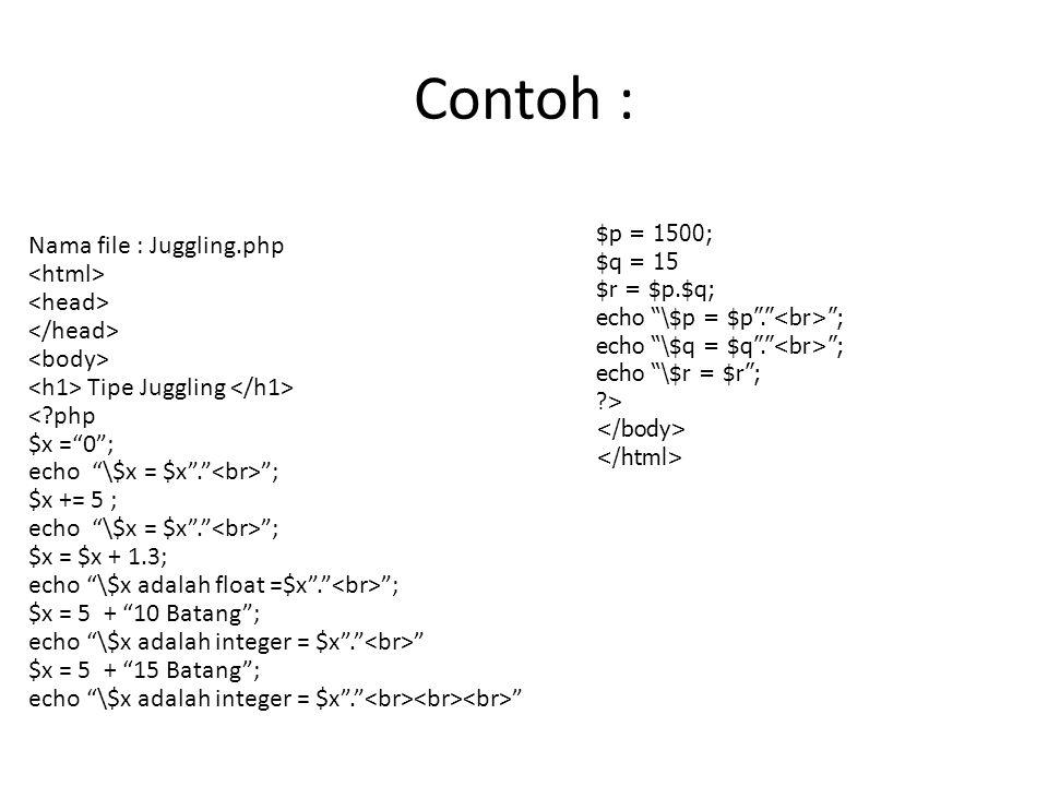 Contoh : Nama file : Juggling.php Tipe Juggling < php $x = 0 ; echo \$x = $x . ; $x += 5 ; echo \$x = $x . ; $x = $x + 1.3; echo \$x adalah float =$x . ; $x = 5 + 10 Batang ; echo \$x adalah integer = $x . $x = 5 + 15 Batang ; echo \$x adalah integer = $x . $p = 1500; $q = 15 $r = $p.$q; echo \$p = $p . ; echo \$q = $q . ; echo \$r = $r ; >