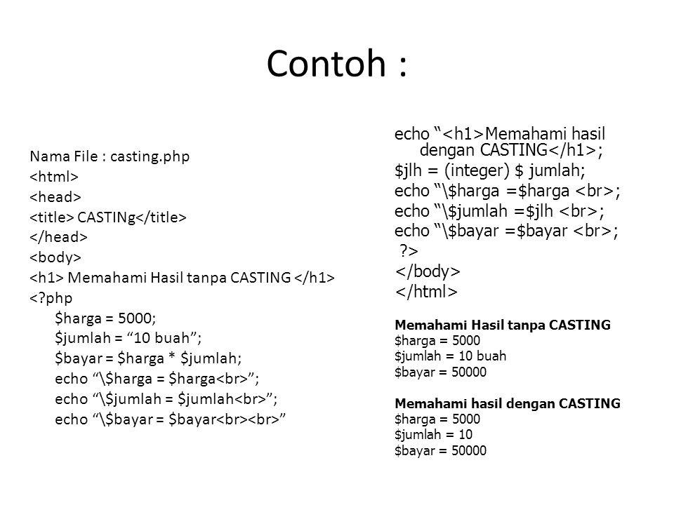 Contoh : Nama File : casting.php CASTINg Memahami Hasil tanpa CASTING < php $harga = 5000; $jumlah = 10 buah ; $bayar = $harga * $jumlah; echo \$harga = $harga ; echo \$jumlah = $jumlah ; echo \$bayar = $bayar echo Memahami hasil dengan CASTING ; $jlh = (integer) $ jumlah; echo \$harga =$harga ; echo \$jumlah =$jlh ; echo \$bayar =$bayar ; > Memahami Hasil tanpa CASTING $harga = 5000 $jumlah = 10 buah $bayar = 50000 Memahami hasil dengan CASTING $harga = 5000 $jumlah = 10 $bayar = 50000