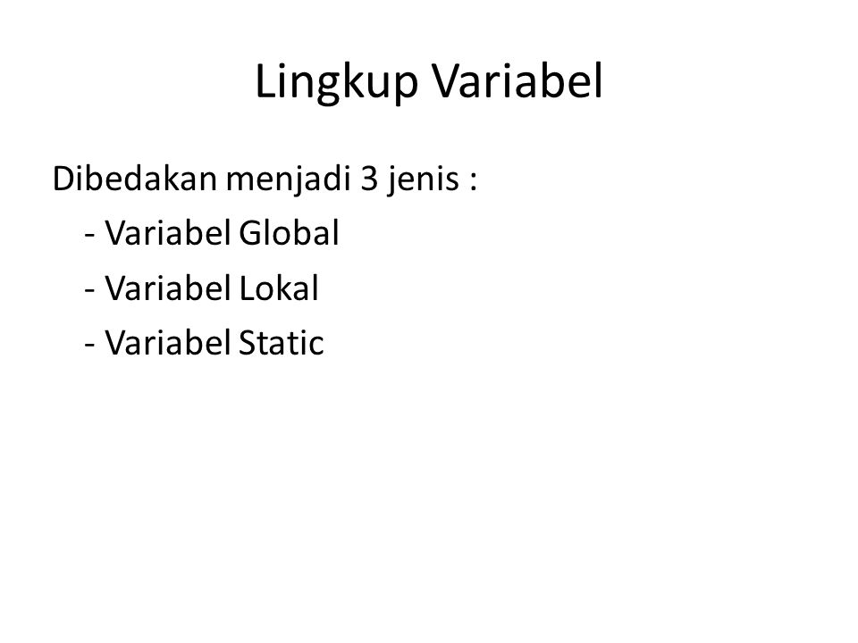 Lingkup Variabel Dibedakan menjadi 3 jenis : - Variabel Global - Variabel Lokal - Variabel Static