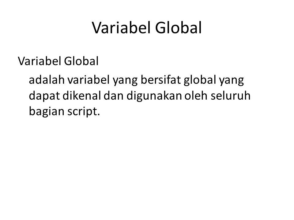 Variabel Global adalah variabel yang bersifat global yang dapat dikenal dan digunakan oleh seluruh bagian script.
