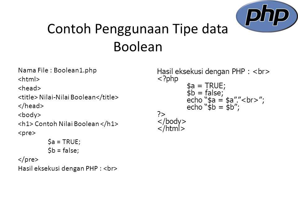 Contoh Penggunaan Tipe data Boolean Nama File : Boolean1.php Nilai-Nilai Boolean Contoh Nilai Boolean $a = TRUE; $b = false; Hasil eksekusi dengan PHP : < php $a = TRUE; $b = false; echo $a = $a . ; echo $b = $b ; >