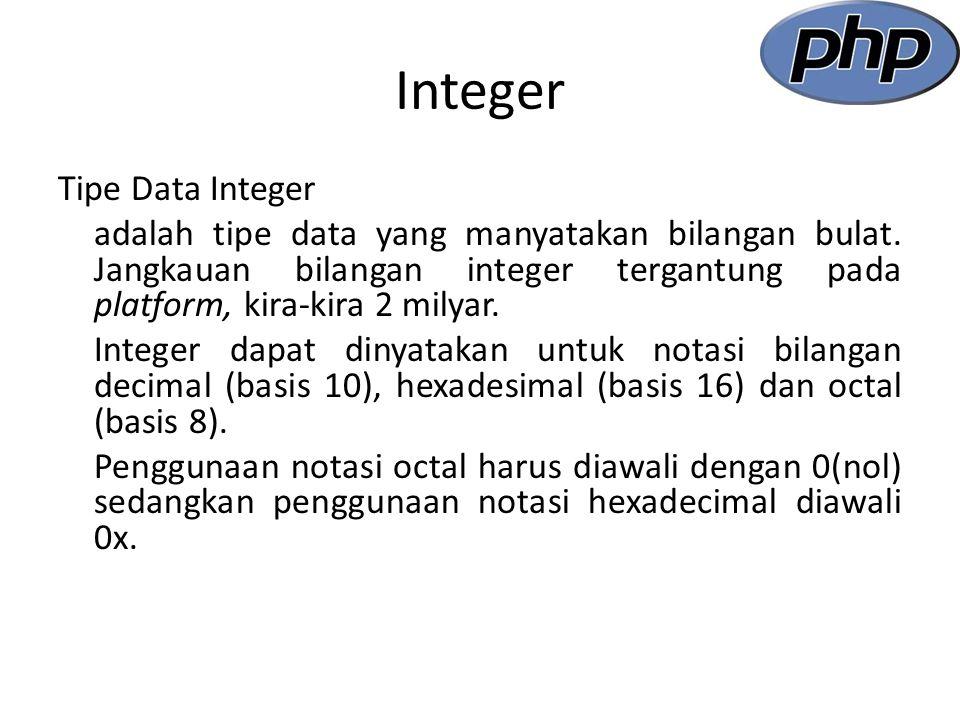 Contoh Penggunaan Tipe data Integer Nama File : integer.php Tipe data Integer Tipe Data Integer <?php $Harga = 15000; $Jumlah = 5; $HargaTotal = $Harga * $Jumlah; echo Harga = $Harga . ; echo Jumlah = $Jumlah . ; echo Harga Total = $HargaTotal . ; $large_number = 2147483647; var_dump($large_number); echo ; $large_number = 2147483648; var_dump($large_number); echo ; var_dump(80000000); echo ; $million = 1000000; $large_number = 50000 * $million; var_dump($large_number); ?>