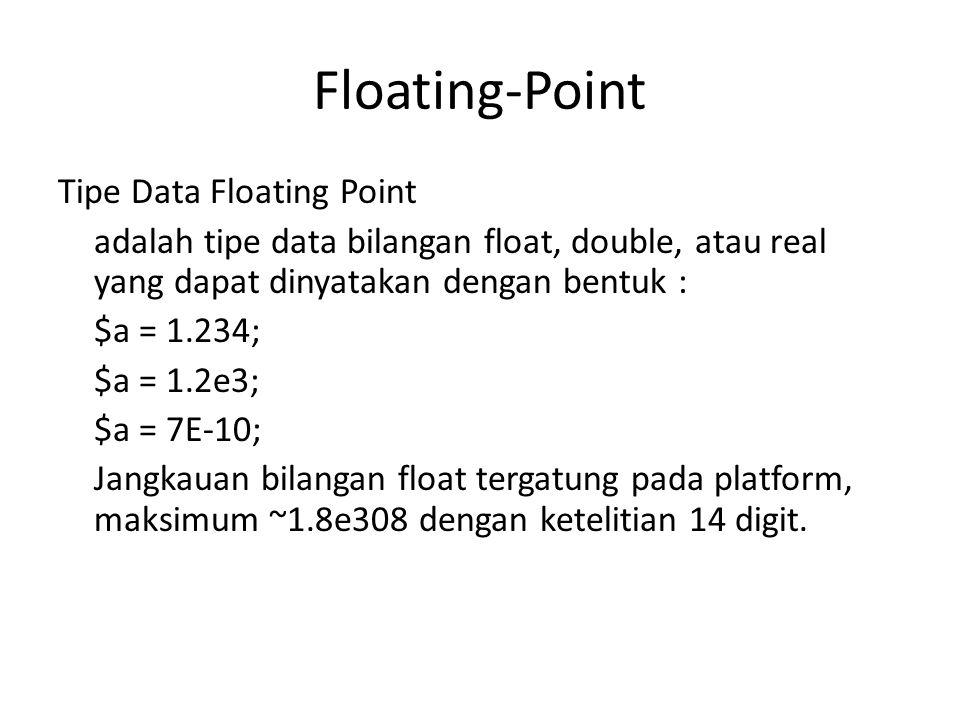 Floating-Point Tipe Data Floating Point adalah tipe data bilangan float, double, atau real yang dapat dinyatakan dengan bentuk : $a = 1.234; $a = 1.2e3; $a = 7E-10; Jangkauan bilangan float tergatung pada platform, maksimum ~1.8e308 dengan ketelitian 14 digit.