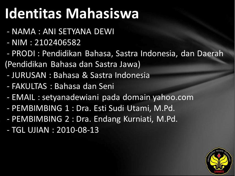 Identitas Mahasiswa - NAMA : ANI SETYANA DEWI - NIM : 2102406582 - PRODI : Pendidikan Bahasa, Sastra Indonesia, dan Daerah (Pendidikan Bahasa dan Sastra Jawa) - JURUSAN : Bahasa & Sastra Indonesia - FAKULTAS : Bahasa dan Seni - EMAIL : setyanadewiani pada domain yahoo.com - PEMBIMBING 1 : Dra.