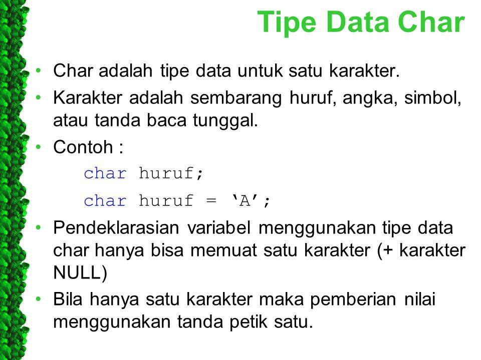 Tipe Data Char Char adalah tipe data untuk satu karakter. Karakter adalah sembarang huruf, angka, simbol, atau tanda baca tunggal. Contoh : char huruf