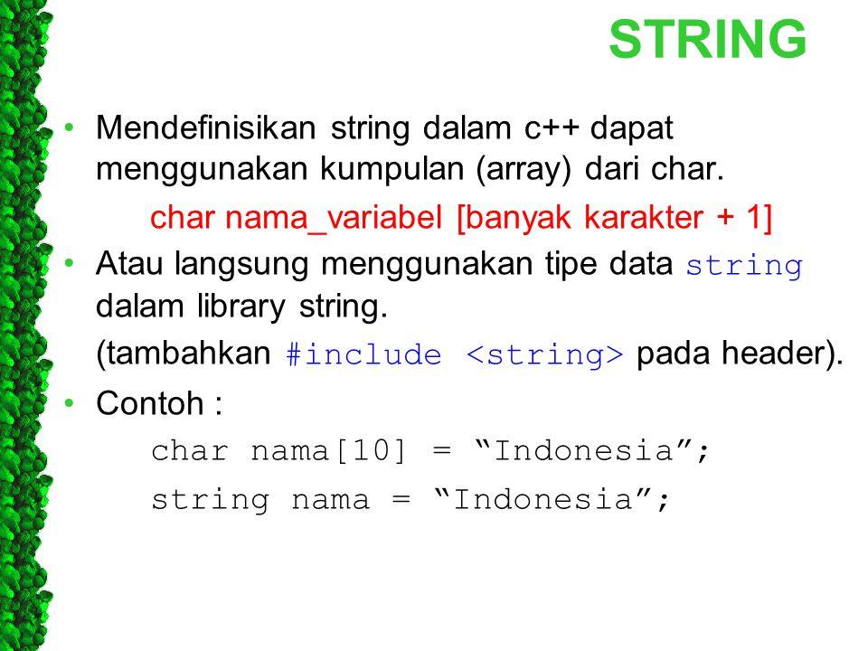 STRING Mendefinisikan string dalam c++ dapat menggunakan kumpulan (array) dari char. char nama_variabel [banyak karakter + 1] Atau langsung menggunaka