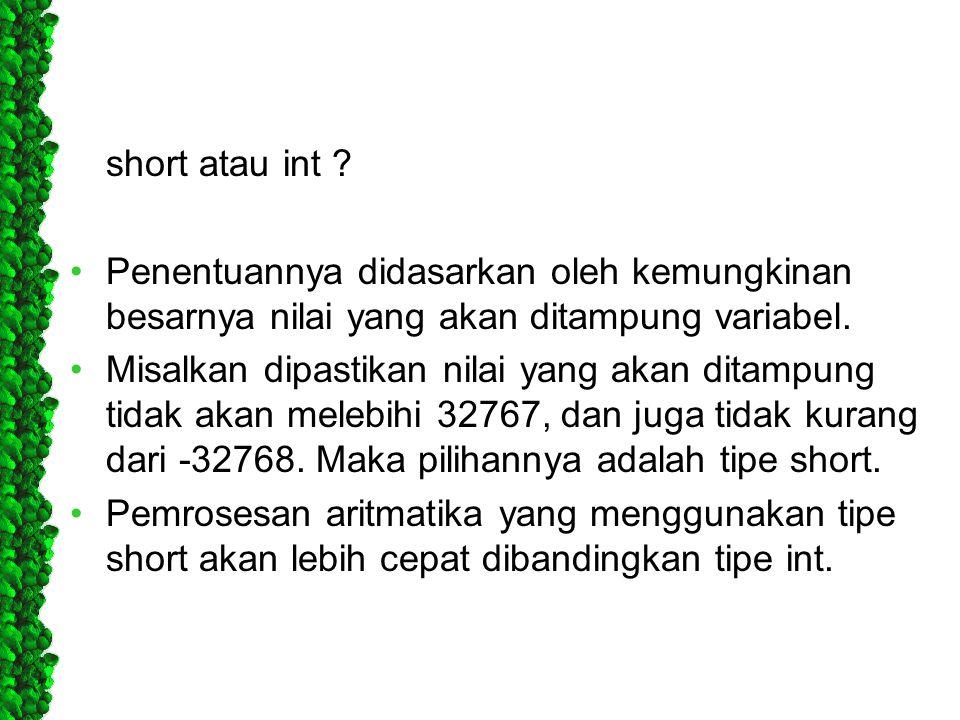 short atau int ? Penentuannya didasarkan oleh kemungkinan besarnya nilai yang akan ditampung variabel. Misalkan dipastikan nilai yang akan ditampung t