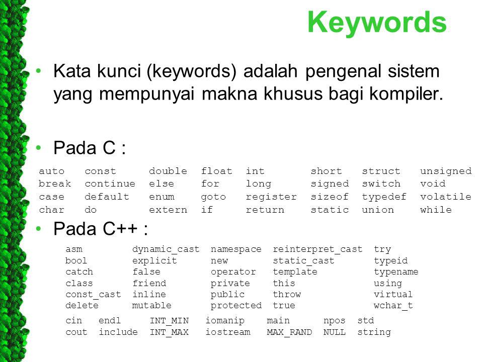 Keywords Kata kunci (keywords) adalah pengenal sistem yang mempunyai makna khusus bagi kompiler. Pada C : Pada C++ : auto const double float int short