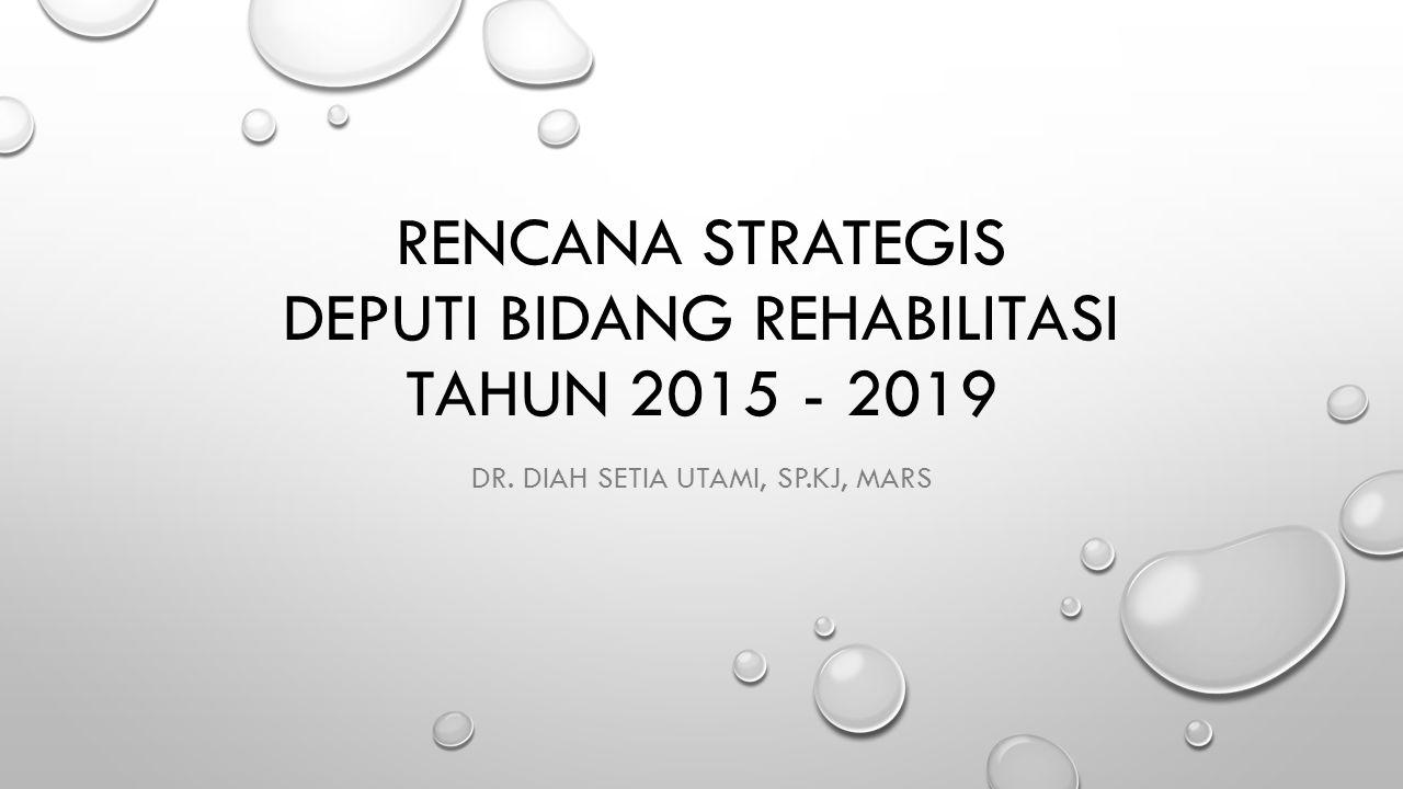 RENCANA STRATEGIS DEPUTI BIDANG REHABILITASI TAHUN 2015 - 2019 DR. DIAH SETIA UTAMI, SP.KJ, MARS