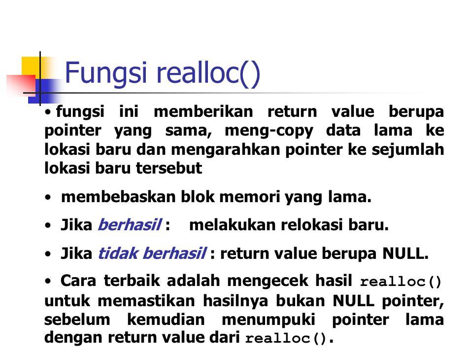 Fungsi realloc() fungsi ini memberikan return value berupa pointer yang sama, meng-copy data lama ke lokasi baru dan mengarahkan pointer ke sejumlah l
