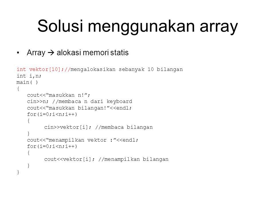 Konsekuensi alokasi memori statis Banyaknya bilangan yang dapat diakses(banyaknya elemen vektor) maksimal hanya 10 buah (sesuai deklarasi arraynya) Untuk mengubah ukuran array tidak bisa dilakukan pada saat program berjalan (runtime) tetapi harus lewat source code-nya Misalnya ukuran array akan diubah menjadi 15, maka deklarasi array pada source code harus diubah menjadi: int vektor[15];