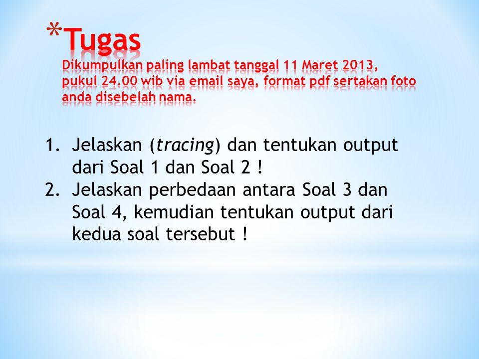 1.Jelaskan (tracing) dan tentukan output dari Soal 1 dan Soal 2 ! 2.Jelaskan perbedaan antara Soal 3 dan Soal 4, kemudian tentukan output dari kedua s