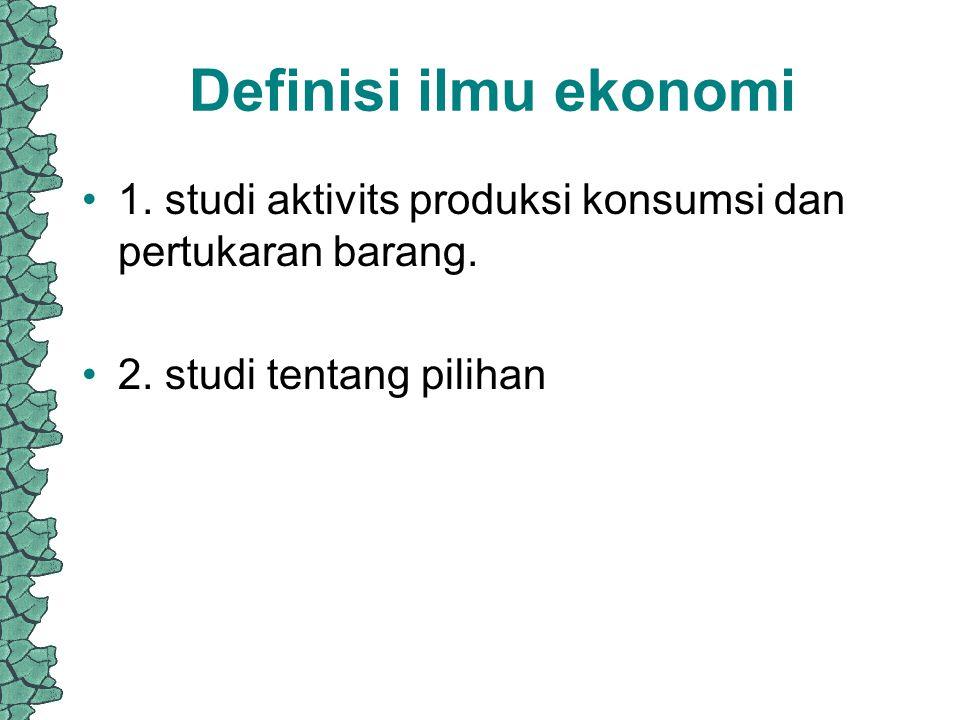 Definisi ilmu ekonomi 1.studi aktivits produksi konsumsi dan pertukaran barang.