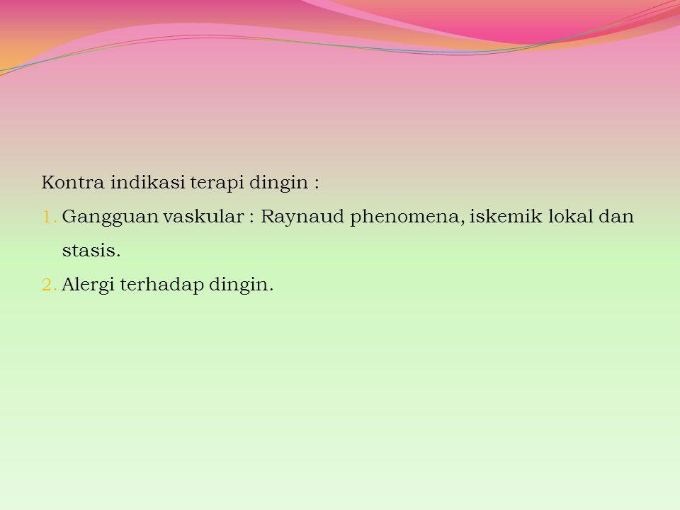 Kontra indikasi terapi dingin : 1. Gangguan vaskular : Raynaud phenomena, iskemik lokal dan stasis. 2. Alergi terhadap dingin.