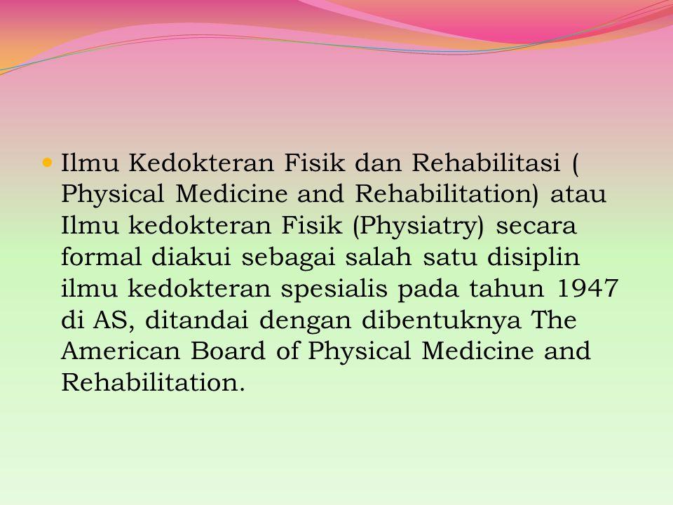 Ilmu Kedokteran Fisik dan Rehabilitasi ( Physical Medicine and Rehabilitation) atau Ilmu kedokteran Fisik (Physiatry) secara formal diakui sebagai sal