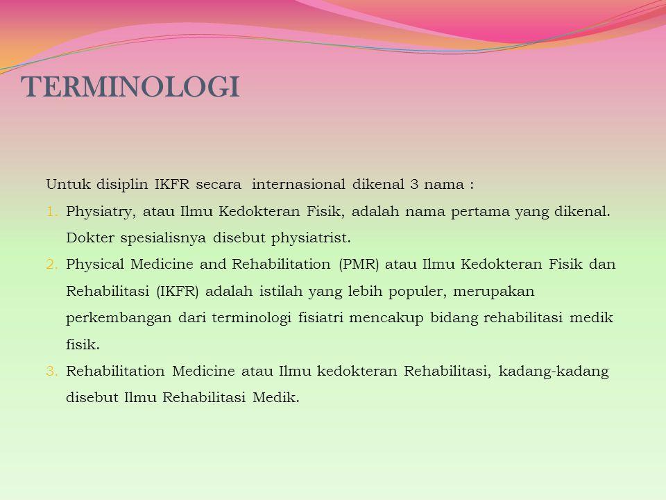 TERMINOLOGI Untuk disiplin IKFR secara internasional dikenal 3 nama : 1. Physiatry, atau Ilmu Kedokteran Fisik, adalah nama pertama yang dikenal. Dokt