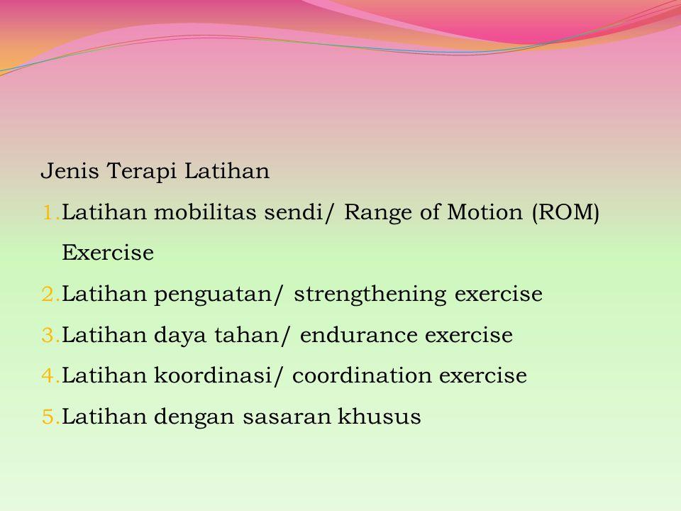 Jenis Terapi Latihan 1. Latihan mobilitas sendi/ Range of Motion (ROM) Exercise 2. Latihan penguatan/ strengthening exercise 3. Latihan daya tahan/ en