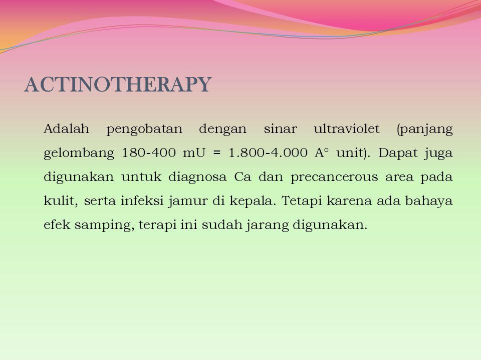 ACTINOTHERAPY Adalah pengobatan dengan sinar ultraviolet (panjang gelombang 180-400 mU = 1.800-4.000 A  unit). Dapat juga digunakan untuk diagnosa Ca