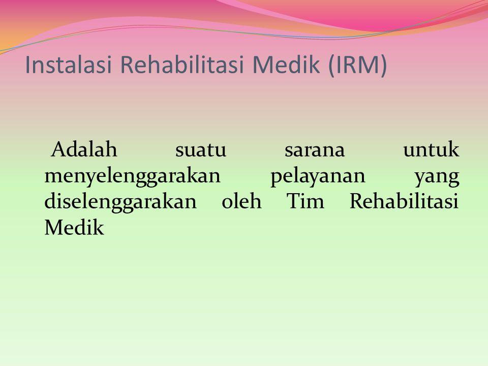 Instalasi Rehabilitasi Medik (IRM) Adalah suatu sarana untuk menyelenggarakan pelayanan yang diselenggarakan oleh Tim Rehabilitasi Medik