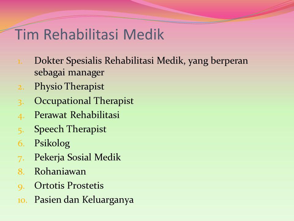 Tim Rehabilitasi Medik 1. Dokter Spesialis Rehabilitasi Medik, yang berperan sebagai manager 2. Physio Therapist 3. Occupational Therapist 4. Perawat