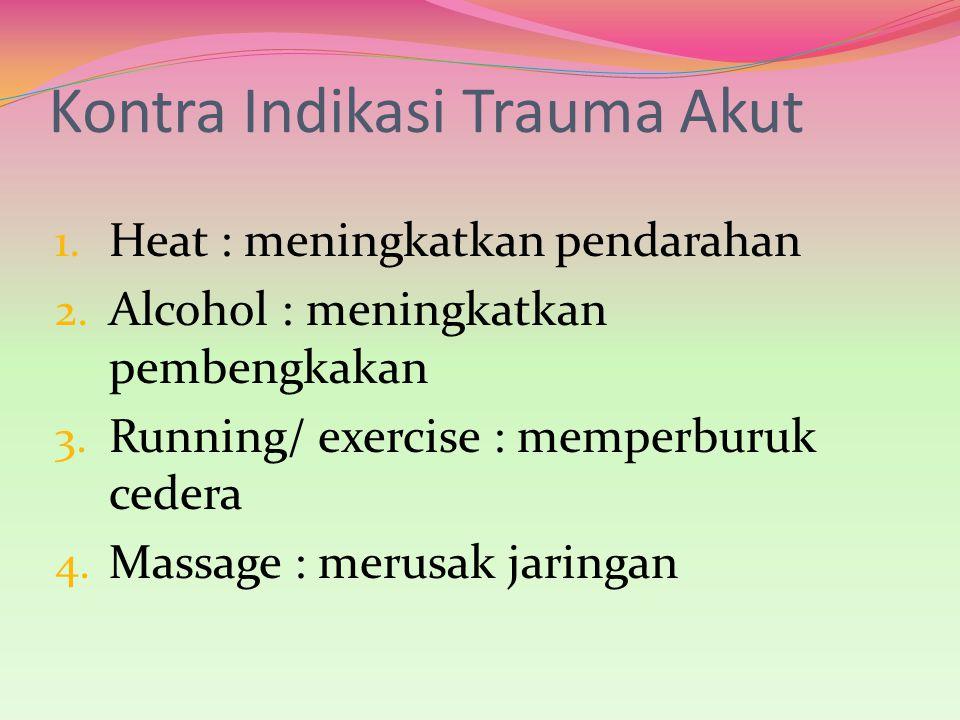 Kontra Indikasi Trauma Akut 1. Heat : meningkatkan pendarahan 2. Alcohol : meningkatkan pembengkakan 3. Running/ exercise : memperburuk cedera 4. Mass
