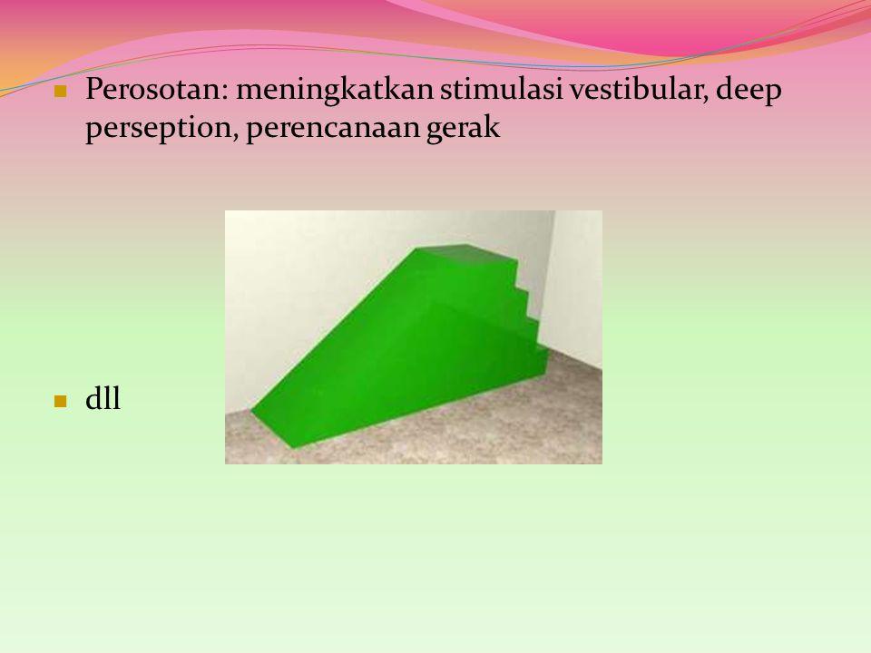 Perosotan: meningkatkan stimulasi vestibular, deep perseption, perencanaan gerak dll