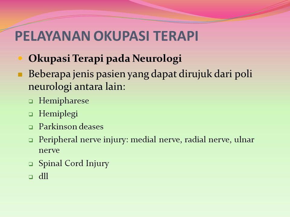PELAYANAN OKUPASI TERAPI Okupasi Terapi pada Neurologi Beberapa jenis pasien yang dapat dirujuk dari poli neurologi antara lain:  Hemipharese  Hemip