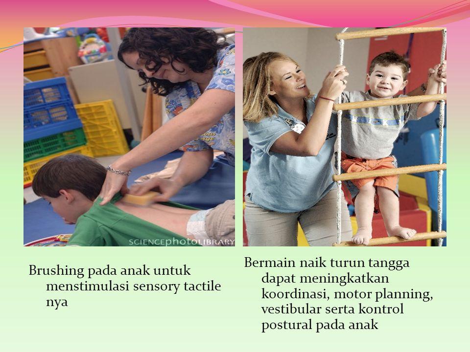 Brushing pada anak untuk menstimulasi sensory tactile nya Bermain naik turun tangga dapat meningkatkan koordinasi, motor planning, vestibular serta ko
