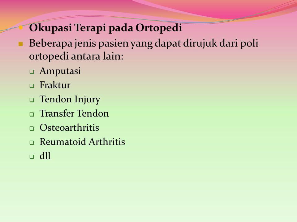Okupasi Terapi pada Ortopedi Beberapa jenis pasien yang dapat dirujuk dari poli ortopedi antara lain:  Amputasi  Fraktur  Tendon Injury  Transfer