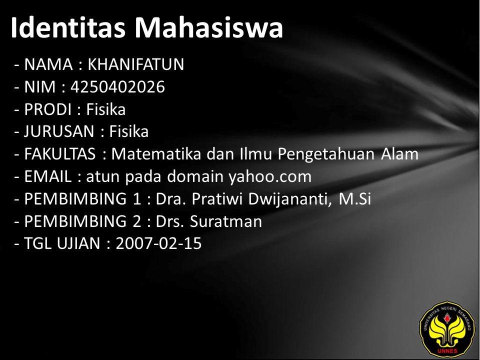 Identitas Mahasiswa - NAMA : KHANIFATUN - NIM : 4250402026 - PRODI : Fisika - JURUSAN : Fisika - FAKULTAS : Matematika dan Ilmu Pengetahuan Alam - EMAIL : atun pada domain yahoo.com - PEMBIMBING 1 : Dra.