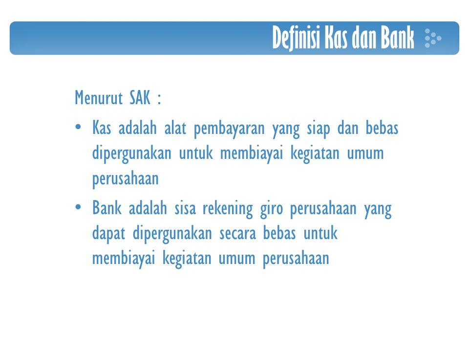 Definisi Kas dan Bank Menurut SAK : Kas adalah alat pembayaran yang siap dan bebas dipergunakan untuk membiayai kegiatan umum perusahaan Bank adalah sisa rekening giro perusahaan yang dapat dipergunakan secara bebas untuk membiayai kegiatan umum perusahaan