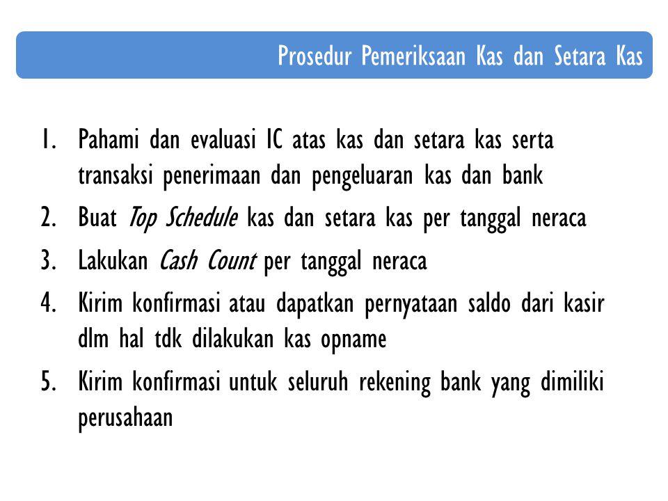 1.Pahami dan evaluasi IC atas kas dan setara kas serta transaksi penerimaan dan pengeluaran kas dan bank 2.Buat Top Schedule kas dan setara kas per tanggal neraca 3.Lakukan Cash Count per tanggal neraca 4.Kirim konfirmasi atau dapatkan pernyataan saldo dari kasir dlm hal tdk dilakukan kas opname 5.Kirim konfirmasi untuk seluruh rekening bank yang dimiliki perusahaan Prosedur Pemeriksaan Kas dan Setara Kas