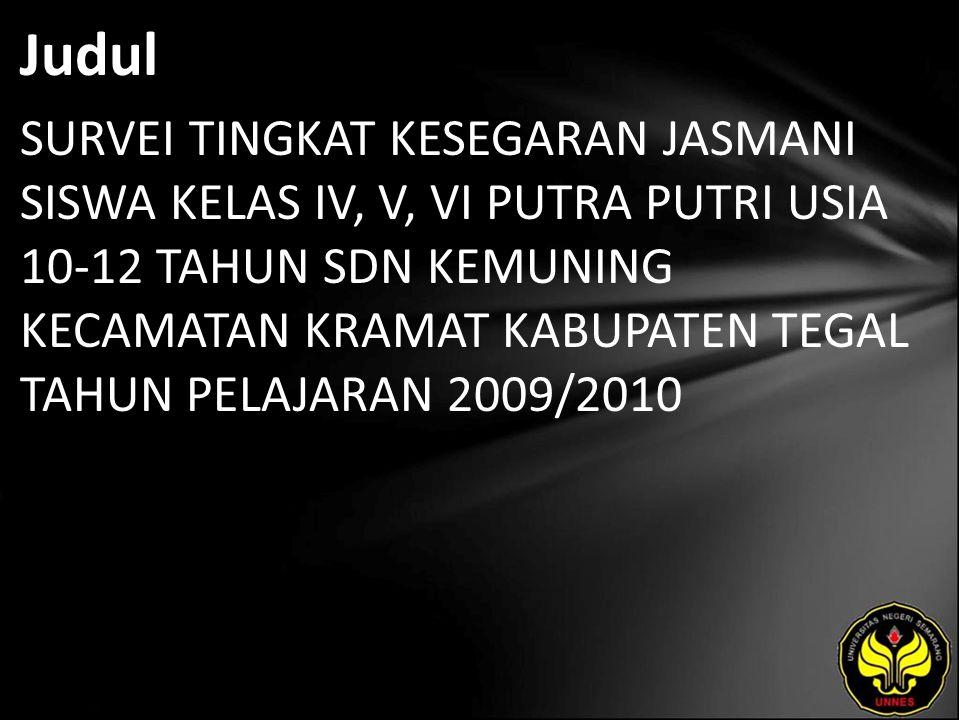 Judul SURVEI TINGKAT KESEGARAN JASMANI SISWA KELAS IV, V, VI PUTRA PUTRI USIA 10-12 TAHUN SDN KEMUNING KECAMATAN KRAMAT KABUPATEN TEGAL TAHUN PELAJARAN 2009/2010