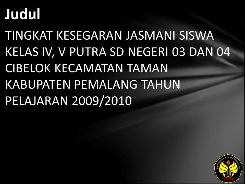 Judul TINGKAT KESEGARAN JASMANI SISWA KELAS IV, V PUTRA SD NEGERI 03 DAN 04 CIBELOK KECAMATAN TAMAN KABUPATEN PEMALANG TAHUN PELAJARAN 2009/2010