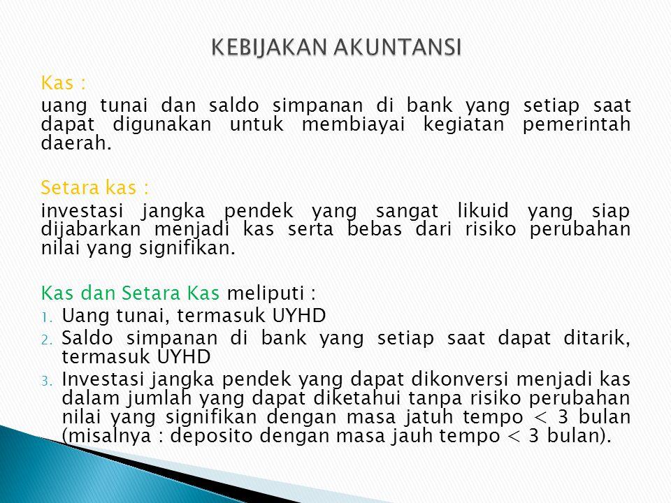 Kas : uang tunai dan saldo simpanan di bank yang setiap saat dapat digunakan untuk membiayai kegiatan pemerintah daerah. Setara kas : investasi jangka