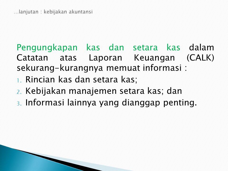 Pengungkapan kas dan setara kas dalam Catatan atas Laporan Keuangan (CALK) sekurang-kurangnya memuat informasi : 1. Rincian kas dan setara kas; 2. Keb