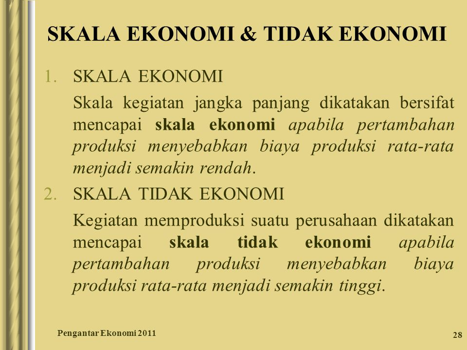 28 SKALA EKONOMI & TIDAK EKONOMI 1.SKALA EKONOMI Skala kegiatan jangka panjang dikatakan bersifat mencapai skala ekonomi apabila pertambahan produksi