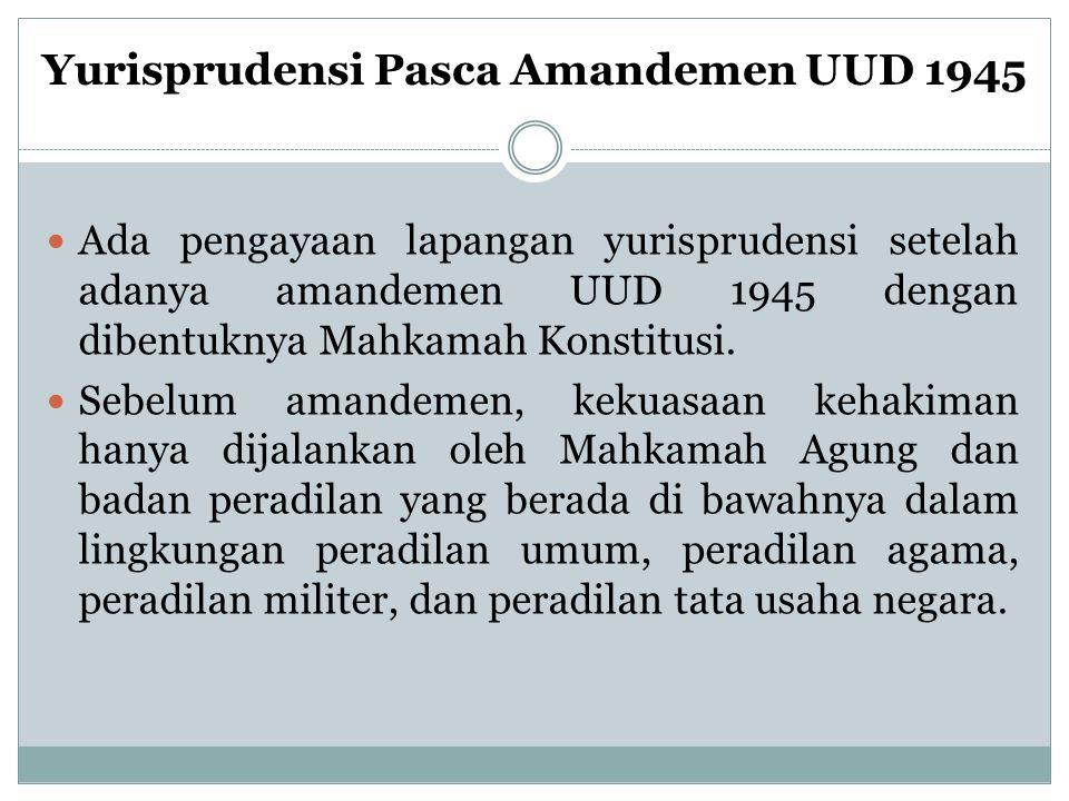 Yurisprudensi Pasca Amandemen UUD 1945 Ada pengayaan lapangan yurisprudensi setelah adanya amandemen UUD 1945 dengan dibentuknya Mahkamah Konstitusi.