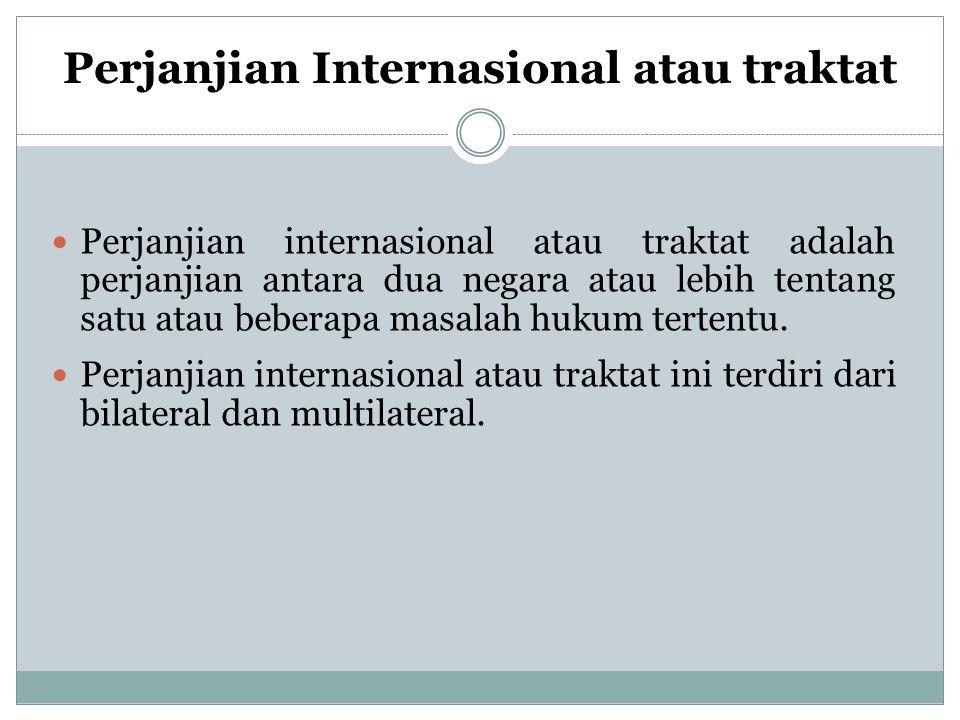 Perjanjian Internasional atau traktat Perjanjian internasional atau traktat adalah perjanjian antara dua negara atau lebih tentang satu atau beberapa