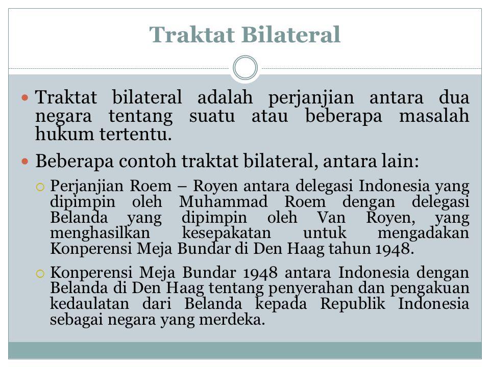 Traktat Bilateral Traktat bilateral adalah perjanjian antara dua negara tentang suatu atau beberapa masalah hukum tertentu. Beberapa contoh traktat bi