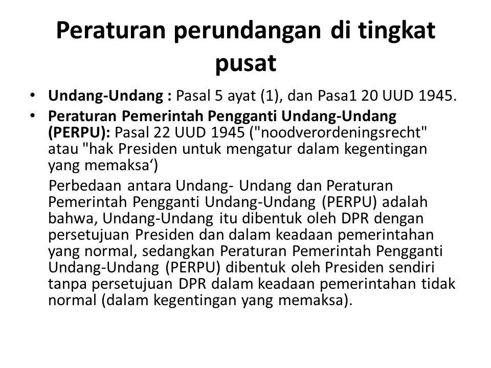 Peraturan perundangan di tingkat pusat Undang-Undang : Pasal 5 ayat (1), dan Pasa1 20 UUD 1945. Peraturan Pemerintah Pengganti Undang-Undang (PERPU):