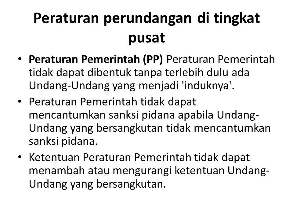 Peraturan perundangan di tingkat pusat Peraturan Pemerintah (PP) Peraturan Pemerintah tidak dapat dibentuk tanpa terlebih dulu ada Undang-Undang yang