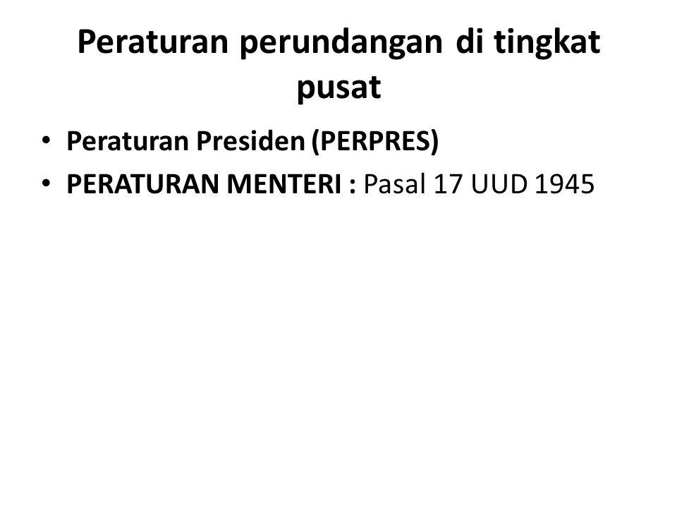 Peraturan perundangan di tingkat pusat Peraturan Presiden (PERPRES) PERATURAN MENTERI : Pasal 17 UUD 1945