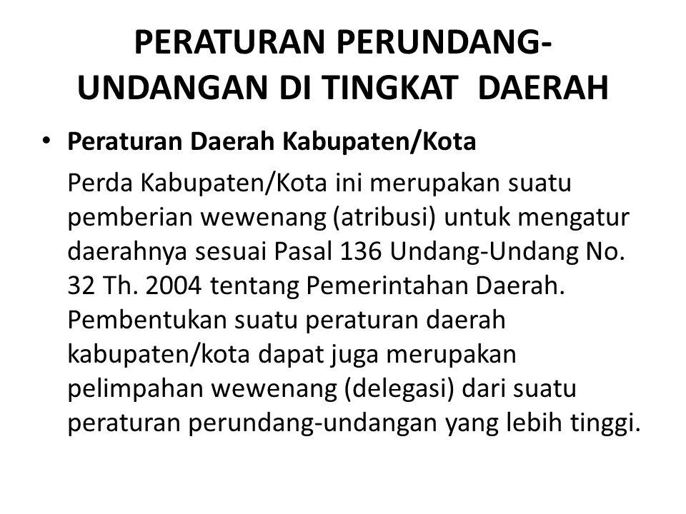 PERATURAN PERUNDANG- UNDANGAN DI TINGKAT DAERAH Peraturan Daerah Kabupaten/Kota Perda Kabupaten/Kota ini merupakan suatu pemberian wewenang (atribusi)