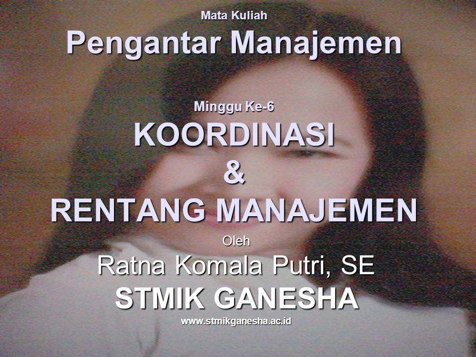 Mata Kuliah Pengantar Manajemen Minggu Ke-6 KOORDINASI & RENTANG MANAJEMEN Oleh Ratna Komala Putri, SE STMIK GANESHA www.stmikganesha.ac.id