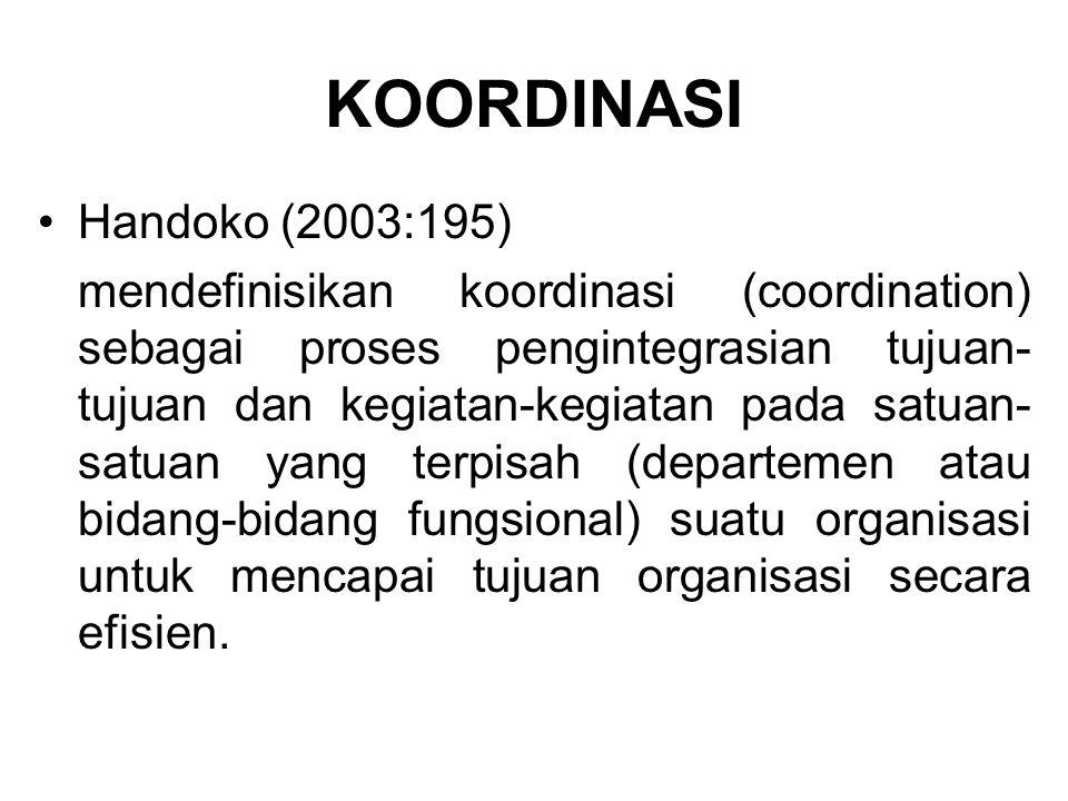 KOORDINASI Handoko (2003:195) mendefinisikan koordinasi (coordination) sebagai proses pengintegrasian tujuan- tujuan dan kegiatan-kegiatan pada satuan