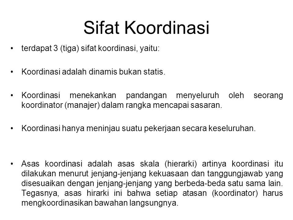 Sifat Koordinasi terdapat 3 (tiga) sifat koordinasi, yaitu: Koordinasi adalah dinamis bukan statis. Koordinasi menekankan pandangan menyeluruh oleh se