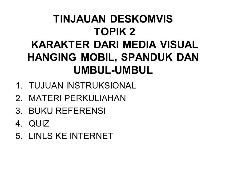 TINJAUAN DESKOMVIS TOPIK 2 KARAKTER DARI MEDIA VISUAL HANGING MOBIL, SPANDUK DAN UMBUL-UMBUL 1.TUJUAN INSTRUKSIONAL 2.MATERI PERKULIAHAN 3.BUKU REFERENSI 4.QUIZ 5.LINLS KE INTERNET