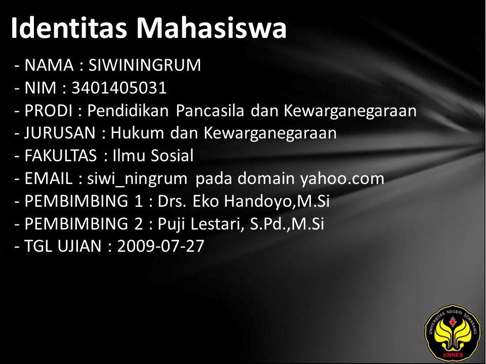 Identitas Mahasiswa - NAMA : SIWININGRUM - NIM : 3401405031 - PRODI : Pendidikan Pancasila dan Kewarganegaraan - JURUSAN : Hukum dan Kewarganegaraan - FAKULTAS : Ilmu Sosial - EMAIL : siwi_ningrum pada domain yahoo.com - PEMBIMBING 1 : Drs.